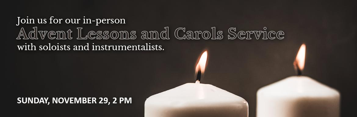 Sunday, November 29, 2 PM. Join us for our in-person Advent Lessons and Carols service with soloists and instrumentalists. Please wear a face mask in order to follow public health regulations.